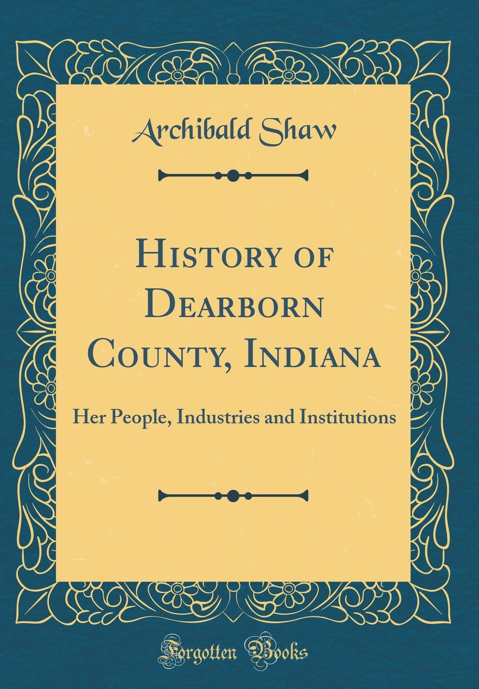 History of Dearborn County, Indiana: Her People, Industries and Institutions (Classic Reprint) ebook