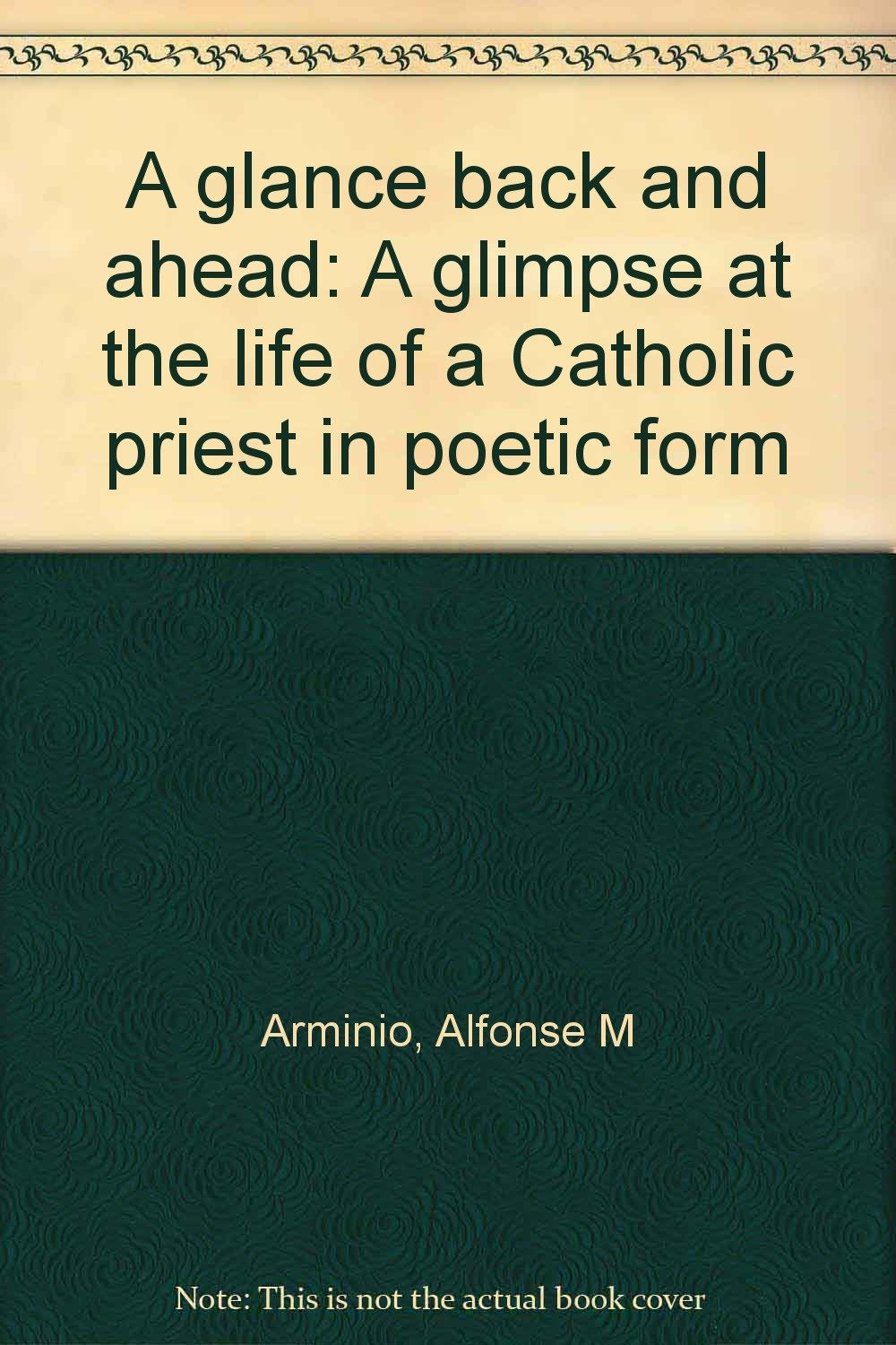 a glance back and ahead a glimpse at the life of a catholic priest in poetic form alfonse m arminio amazoncom books