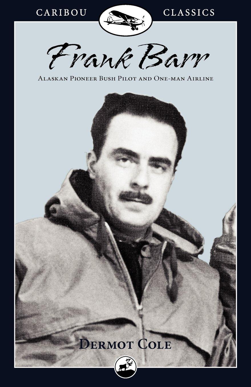 Frank Barr: Alaskan Pioneer Bush Pilot and One-man Airline (Caribou Classics)