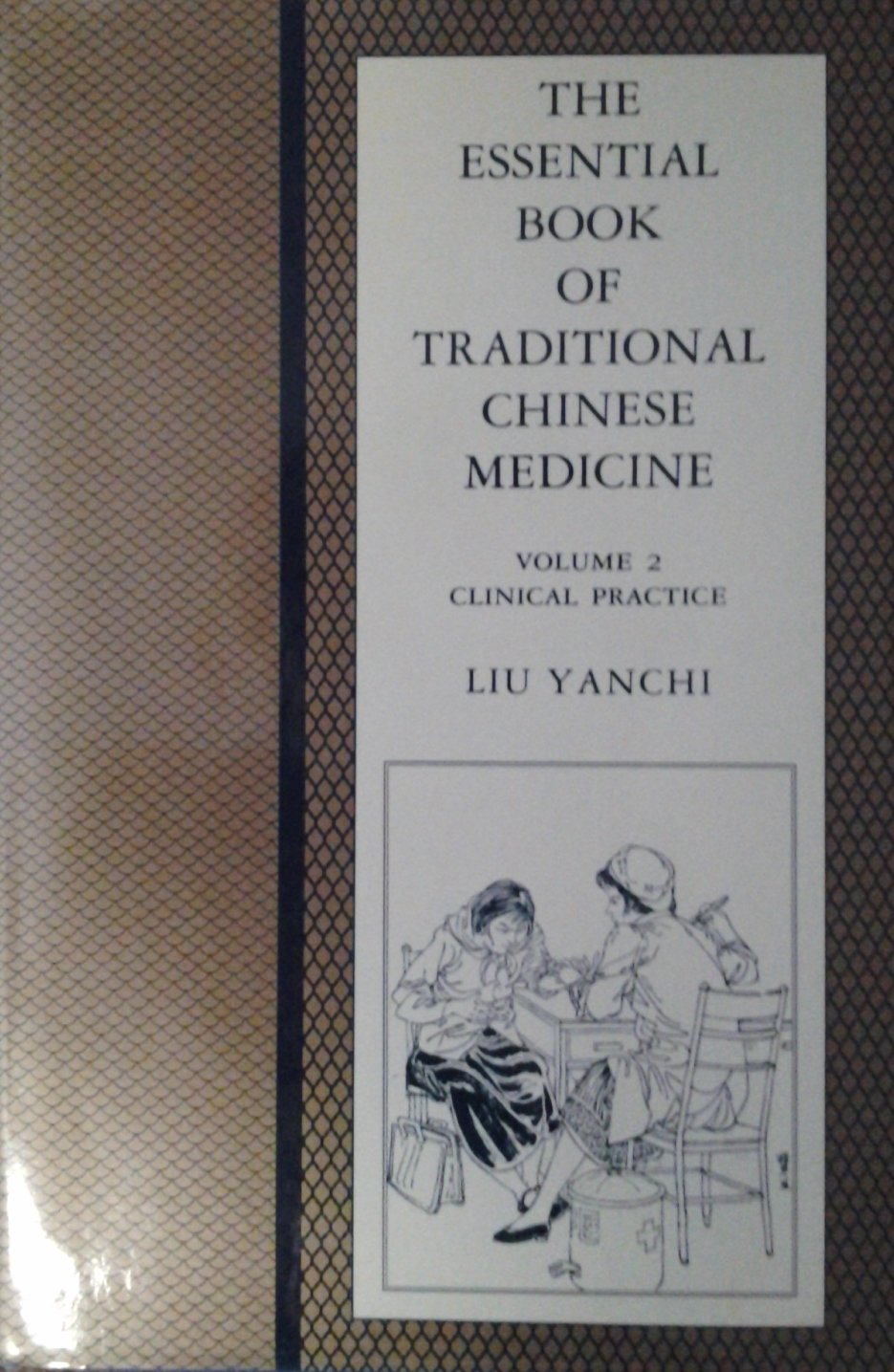 The Essential Book of Traditional Chinese Medicine: Clinical Practice:  Yanchi Liu, Fang Tingyu, Liu Yanchi, Kathleen Vian, Peter Eckman, ...