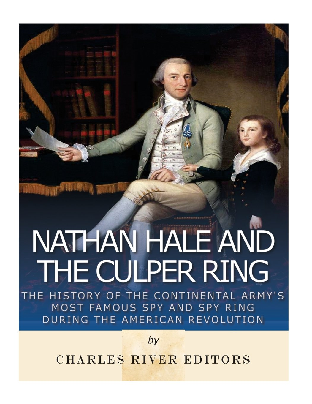 Nathan Hale and the Culper Ring: The History of the Continental Army's Most Famous Spy and Spy Ring during the American Revolution