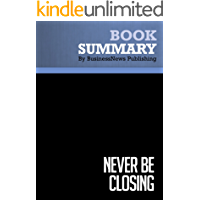 Summary: Never Be Closing - Tim Hurson and Tim Dunne: How to Sell Better Without Screwing Your Clients, Your Colleagues, or Yourself