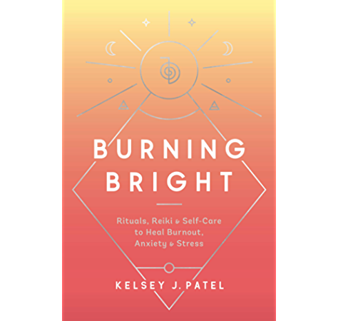 Burning Bright Rituals Reiki And Self Care To Heal Burnout Anxiety And Stress Kindle Edition By Patel Kelsey J Religion Spirituality Kindle Ebooks Amazon Com