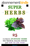 Super Herbs: 25 Ultimate Ayurvedic Herbs with Magical Healing Powers and How To Use Them (English Edition)
