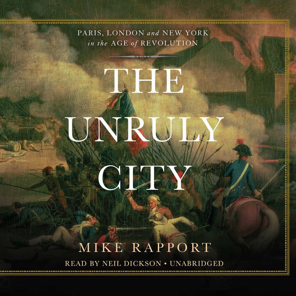 Read Online The Unruly City: London, Paris, and New York in the Age of Revolution PDF