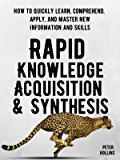 Rapid Knowledge Acquisition & Synthesis: How to Quickly Learn, Comprehend, Apply, and Master New Information and Skills…
