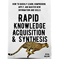 Rapid Knowledge Acquisition & Synthesis: How to Quickly Learn, Comprehend, Apply, and Master New Information and Skills (Learning how to Learn Book 11) (English Edition)