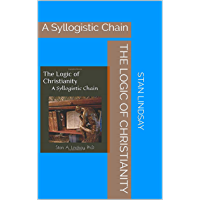 The Logic of Christianity: A Syllogistic Chain (English Edition)