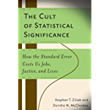 The Cult of Statistical Significance: How the Standard Error Costs Us Jobs, Justice, and Lives (Economics, Cognition…