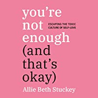 You're Not Enough (and That's Okay): Escaping the Toxic Culture of Self-Love
