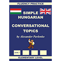 Hungarian-English, Simple Hungarian, Conversational Topics, Elementary Level (Hungarian-English, Simple Hungarian, Fluency Practice Book 2)