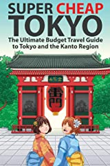 Super Cheap Tokyo: The Ultimate Budget Travel Guide to Tokyo and the Kanto Region (Super Cheap Guides) Paperback