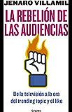 La rebelión de las audiencias: De la televisión a la era del trending topic y el like
