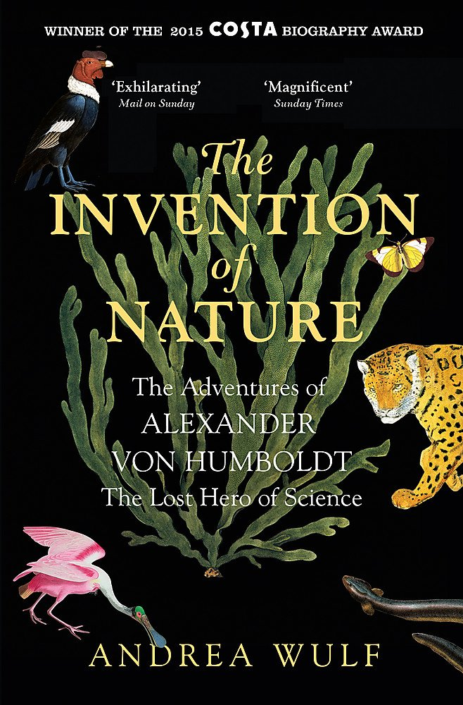 The Invention Of Nature  The Adventures Of Alexander Von Humboldt The Lost Hero Of Science  Costa And Royal Society Prize Winner