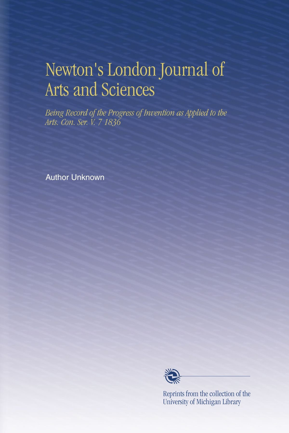 Newton's London Journal of Arts and Sciences: Being Record of the Progress of Invention as Applied to the Arts. Con. Ser. V. 7 1836 PDF