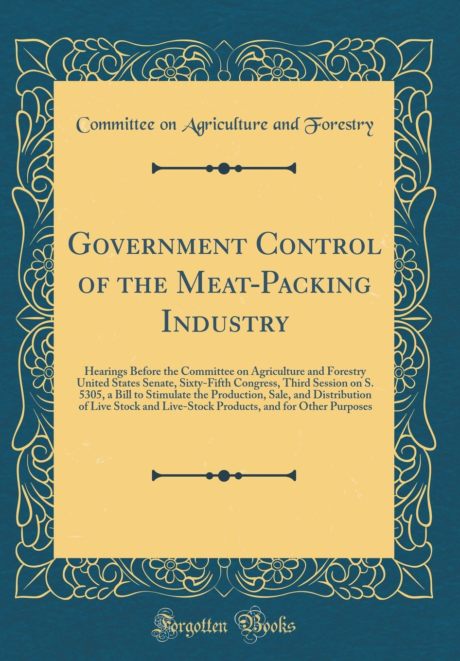 Download Government Control of the Meat-Packing Industry: Hearings Before the Committee on Agriculture and Forestry United States Senate, Sixty-Fifth Congress, ... Sale, and Distribution of Live Stock and L PDF