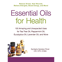 Essential Oils for Health: 100 Amazing and Unexpected Uses for Tea Tree Oil, Peppermint Oil, Eucalyptus Oil, Lavender Oil, and More (English Edition)