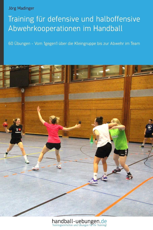 Training Für Defensive Und Halboffensive Abwehrkooperationen Im Handball  60 Übungen – Vom 1gegen1 über Die Kleingruppe Bis Zur Abwehr Im Team