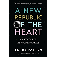 A New Republic of the Heart: An Ethos for Revolutionaries--A Guide to Inner Work for Holistic Change
