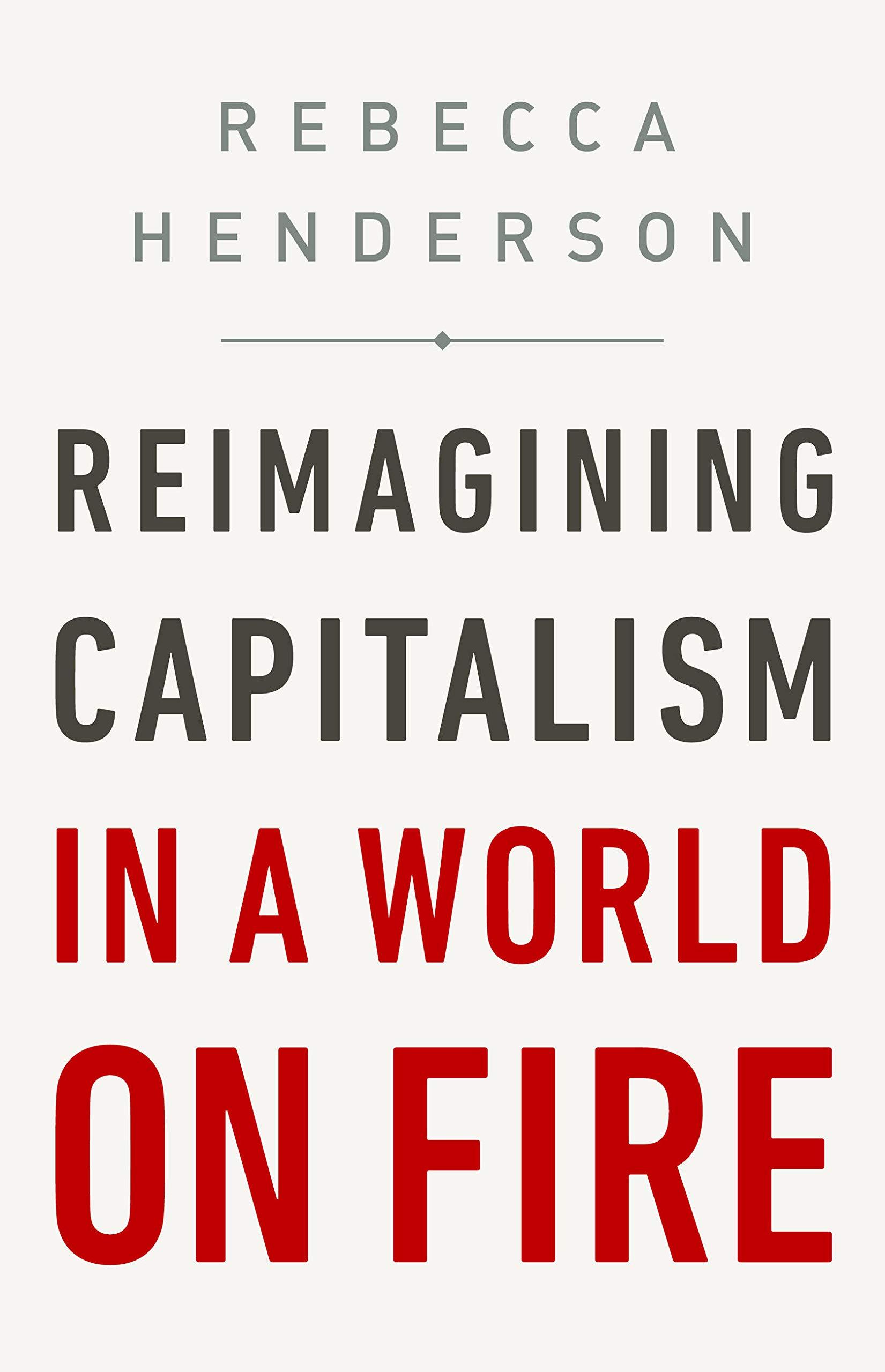 Reimagining Capitalism in a World on Fire por Rebecca Henderson