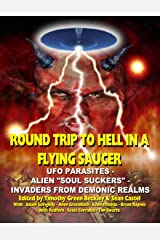 Round Trip To Hell In A Flying Saucer: UFO Parasites - Alien Soul Suckers - Invaders From Demonic Realms Kindle Edition