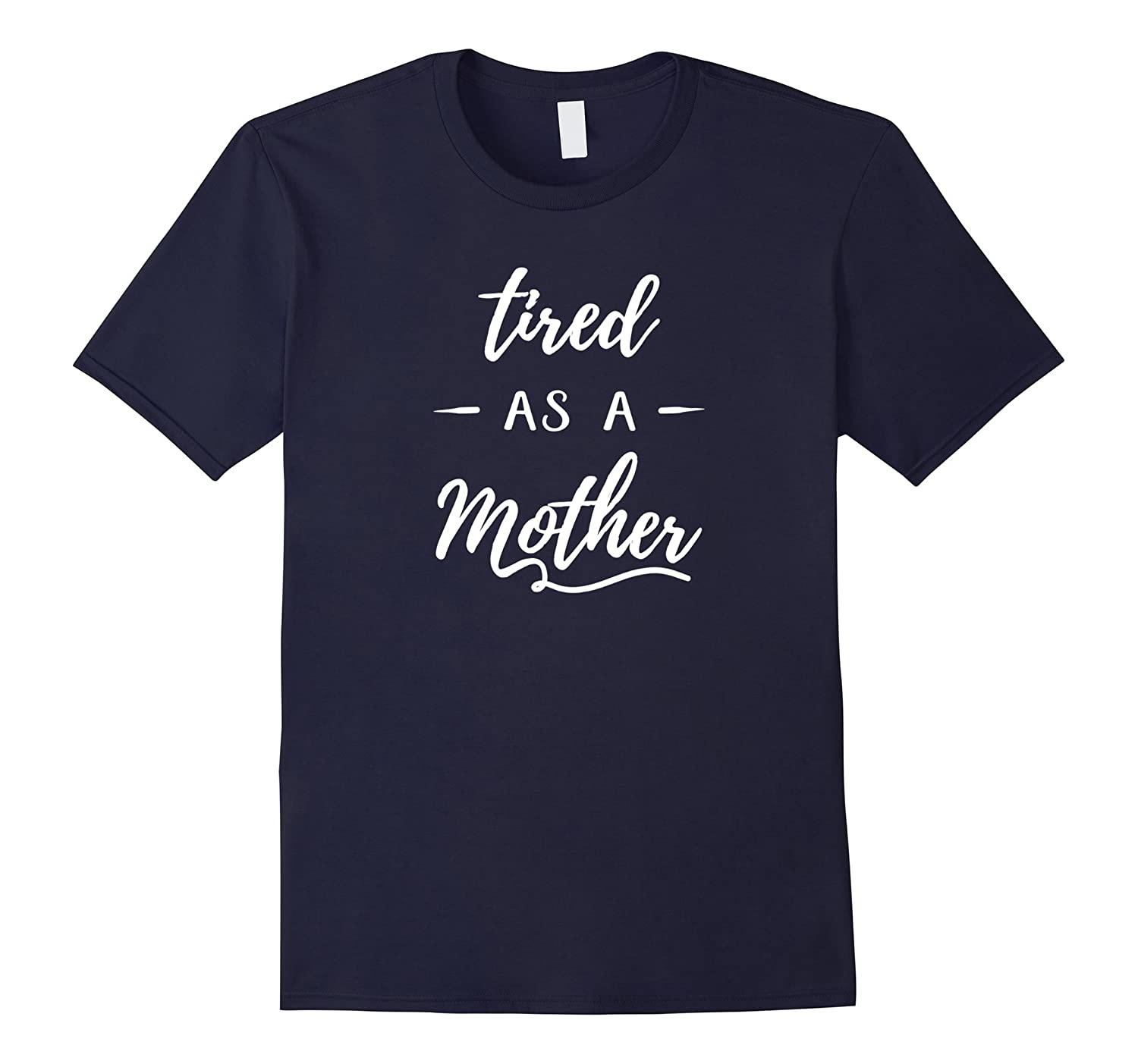 Tired As A Mother Shirt - Funny Quote T-shirt-TD