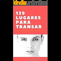 139 lugares para transar: Dezenas de lugares para fazer sexo e ter uma vida mais emocionante e feliz (Sexo & Prazer Livro 1)