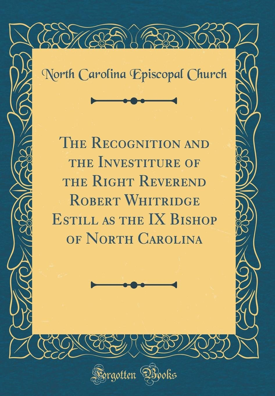 The Recognition and the Investiture of the Right Reverend Robert Whitridge Estill as the IX Bishop of North Carolina (Classic Reprint) PDF