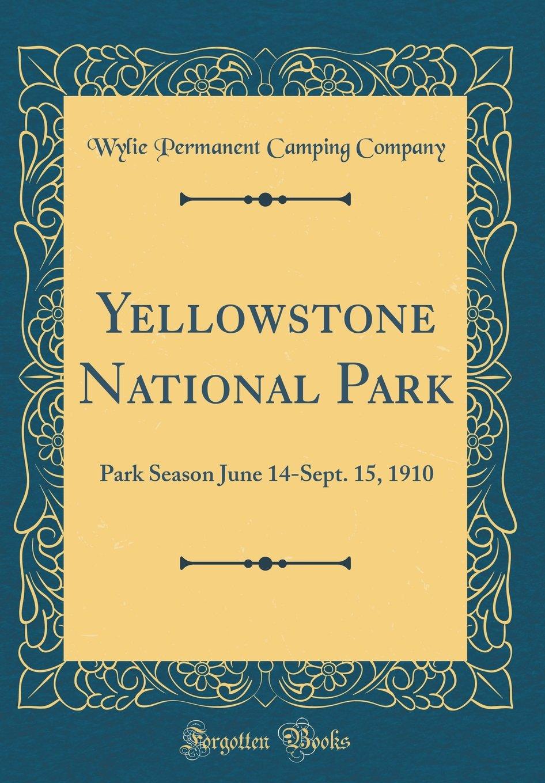 Yellowstone National Park: Park Season June 14-Sept. 15, 1910 (Classic Reprint) PDF