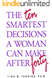 The Ten Smartest Decisions A Woman Can Make after Forty: Reinventing the Rest of Your Life