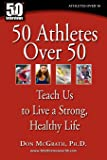 50 Athletes over 50: Teach Us to Live a Strong, Healthy Life
