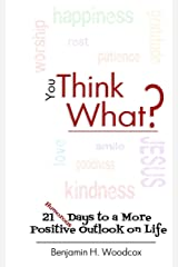 You Think What?: 21 Days to a More Positive Outlook on Life Kindle Edition