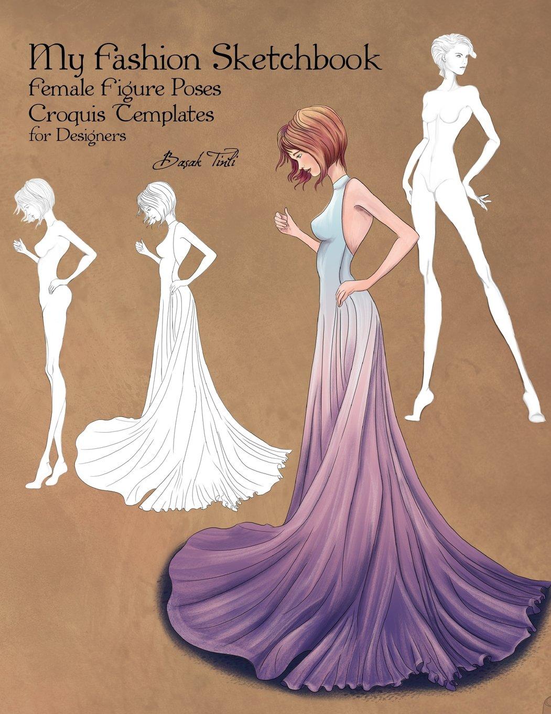My Fashion Sketchbook Female Figure Poses Croquis Templates For Designers Tinli Basak 9781717590121 Amazon Com Books