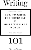 Writing 101 - How to write for yourself & share with the world: A beginners guide to just do it, write publish, market.