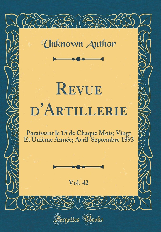 Download Revue d'Artillerie, Vol. 42: Paraissant le 15 de Chaque Mois; Vingt Et Unième Année; Avril-Septembre 1893 (Classic Reprint) (French Edition) pdf epub