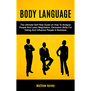 Body Language: The Ultimate Self Help Guide on How To Analyze People And Learn Negotiation, Persuasion Skills For Dating…