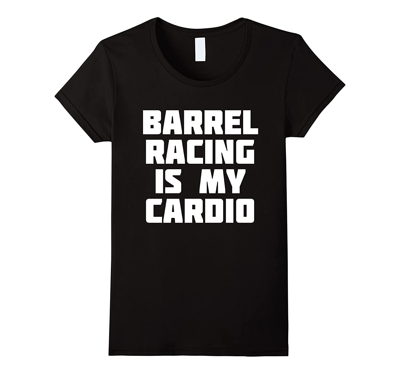 Barrel Racing Is My Cardio  Funny Racer T-Shirt