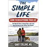 The Simple Life Guide To Decluttering Your Life: The How-To Book of Doing More with Less and Focusing on the Things That Matt