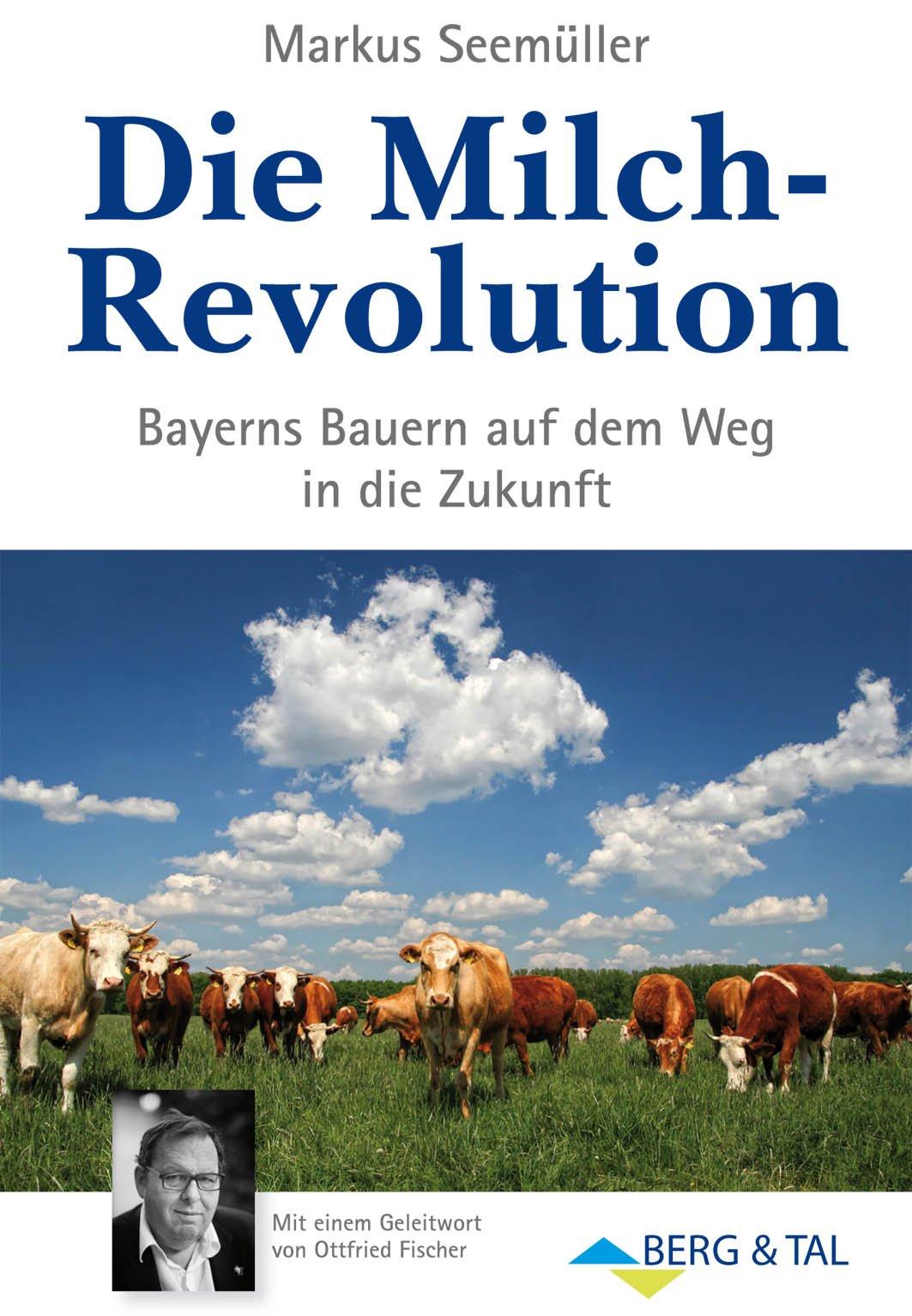 Die Milch-Revolution - Bayerns Bauern auf dem Weg in die Zukunft. Mit einem Geleitwort von Ottfried Fischer