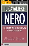 Il Cavaliere nero (Nuova Edizione): La biografia non autorizzata di Silvio Berlusconi