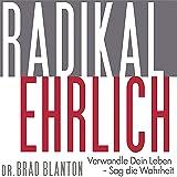 Radikal Ehrlich: Verwandle Dein Leben - Sag die