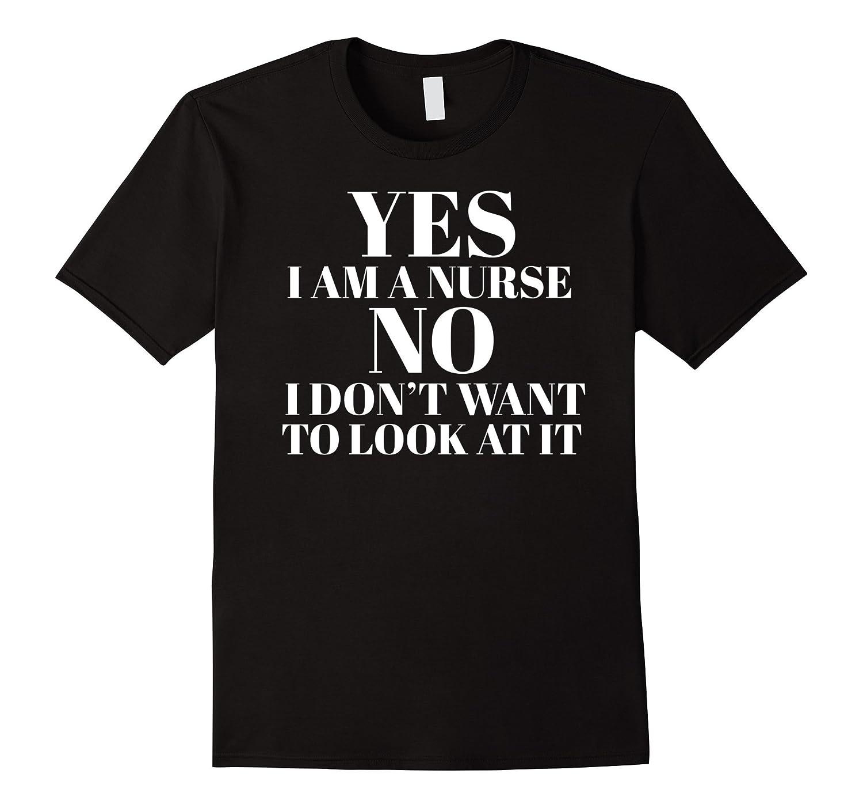 Yes I Am A Nurse No I Don't Want To Look At It Funny T-Shirt-FL