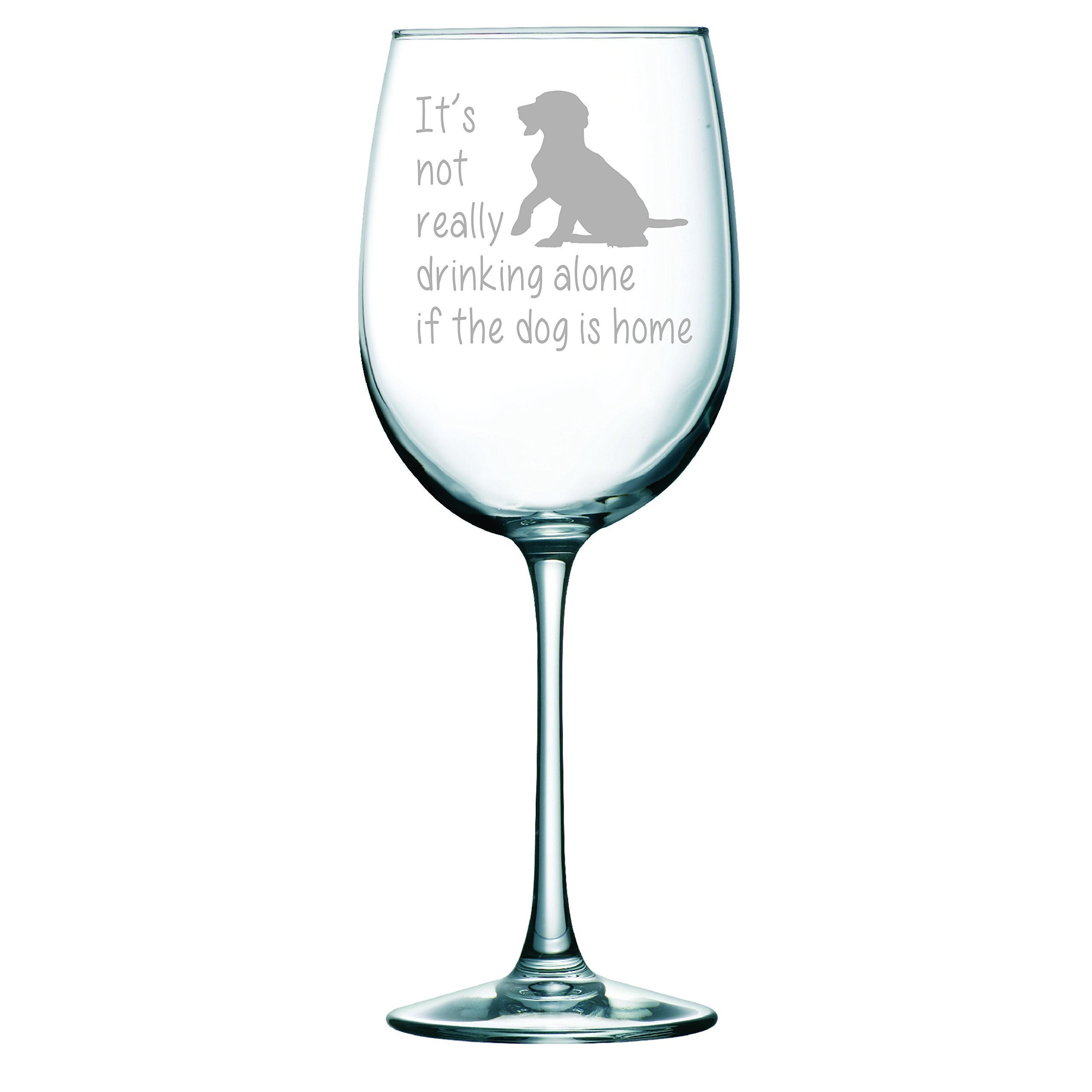 It's not really drinking alone if the dog is home, wine glass 19 oz.(stemmed dog)