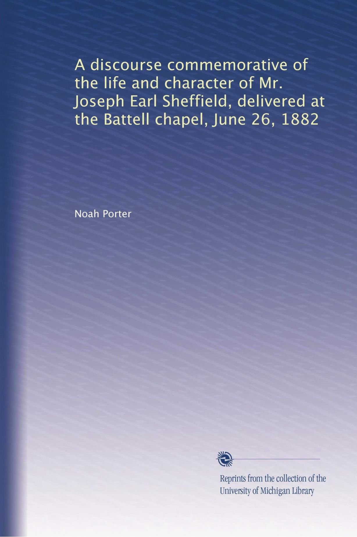 A discourse commemorative of the life and character of Mr. Joseph Earl Sheffield, delivered at the Battell chapel, June 26, 1882 ebook