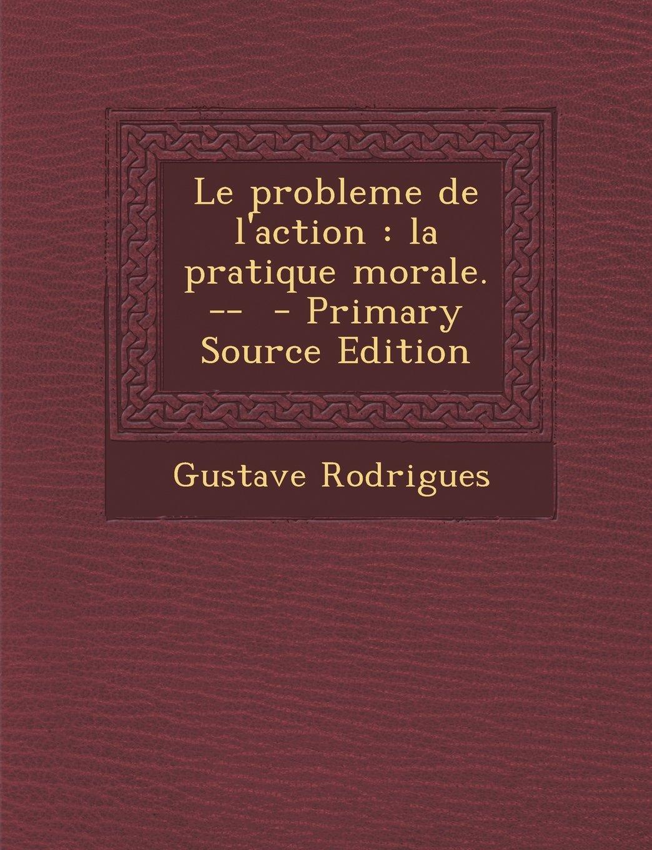 Download Le probleme de l'action: la pratique morale. -- (French Edition) ebook