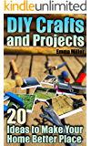 DIY Crafts and Projects: 20 Ideas to Make Your Home Better Place: (DIY Projects, Home Hacks)