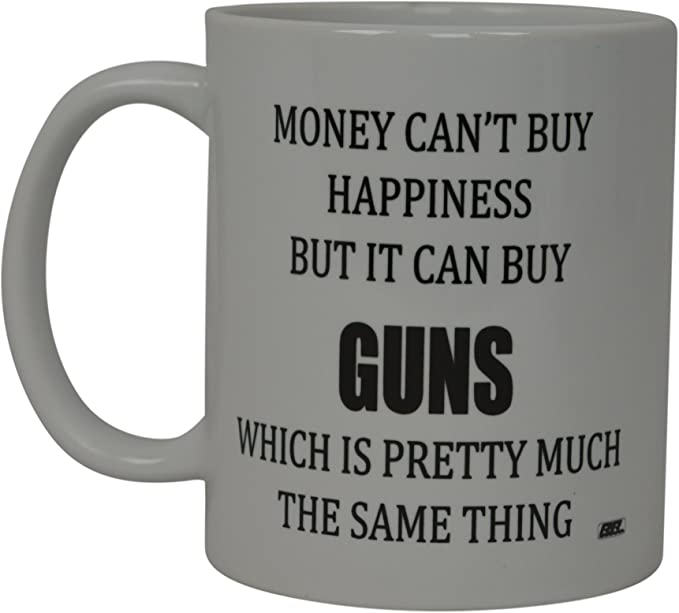 Best Funny Coffee Mug Money Can't Buy Happiness But It Can Buy Guns