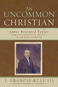An Uncommon Christian: James Brainerd Taylor, Forgotten Evangelist in America's Second Great Awakening