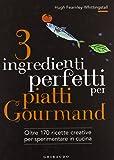 3 ingredienti perfetti per piatti gourmand. Oltre 170 ricette creative per sperimentare in cucina. Ediz. illustrata