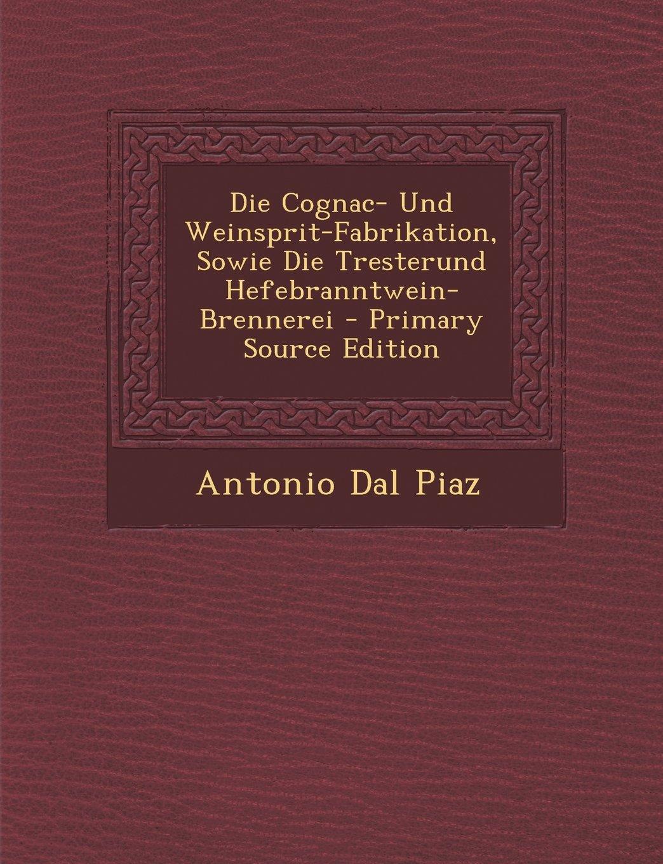 Die Cognac- Und Weinsprit-Fabrikation, Sowie Die Tresterund Hefebranntwein-Brennerei - Primary Source Edition (German Edition) pdf epub